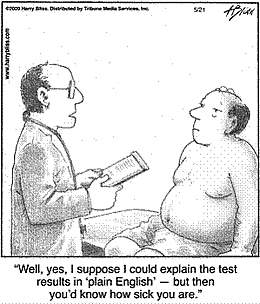 Cartoon showing a man and his doctor. The doctor is saying, 'Well, yes, I suppose I could explain the test results in 'plain English' -- but then you'd know how sick you are.'