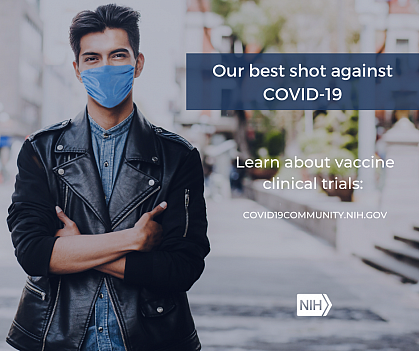 """Image of a young Hispanic/Latino Man wearing a face mask. That reads: """"Our best shot against COVID-19. Learn about vaccine clinical trials: covid19community.nih.gov"""""""