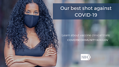 """Image of a younger African American woman wearing a face mask. That reads: """"Our best shot against COVID-19. Learn about vaccine clinical trials: covid19community.nih.gov"""""""