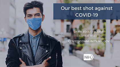 """Image of a young Hispanic/Latino Man wearing a face mask. That reads: """"Our best shot against COVID-19. Learn about vaccine clinical trials: covid19community.nih.gov"""
