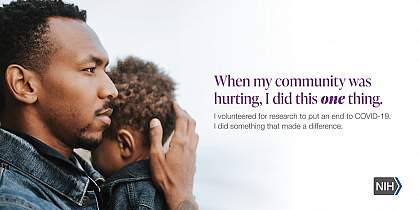 """Image of an African American man holding a child. That reads: """"When my community was hurting, I did this one thing. I volunteered for research to put an end to COVID-19. I did something that made a difference."""""""