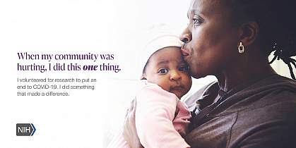 """Image of an older African American woman holding a baby. That reads: """"When my community was hurting, I did this one thing. I volunteered for research to put an end to COVID-19. I did something that made a difference."""""""